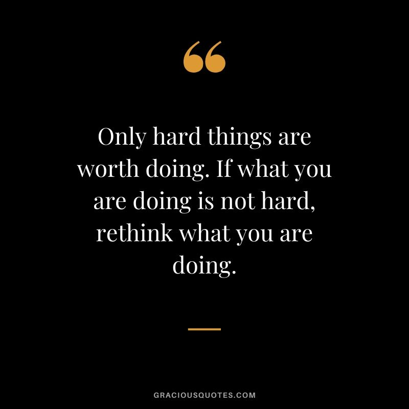 Only hard things are worth doing. If what you are doing is not hard, rethink what you are doing.