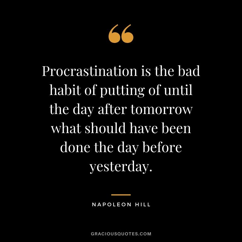 Procrastination is the bad habit of putting of until the day after tomorrow what should have been done the day before yesterday.