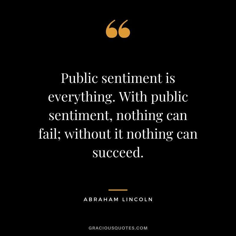 Public sentiment is everything. With public sentiment, nothing can fail; without it nothing can succeed.