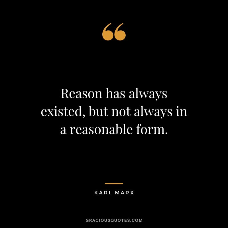 Reason has always existed, but not always in a reasonable form. - Karl Marx
