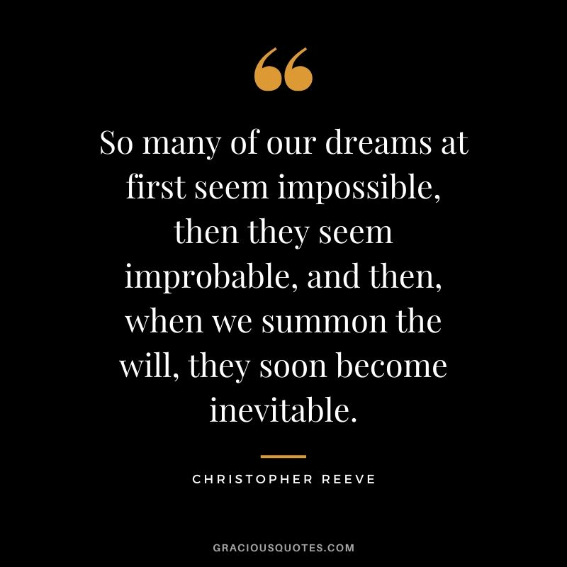 So many of our dreams at first seem impossible, then they seem improbable, and then, when we summon the will, they soon become inevitable. - Christopher Reeve