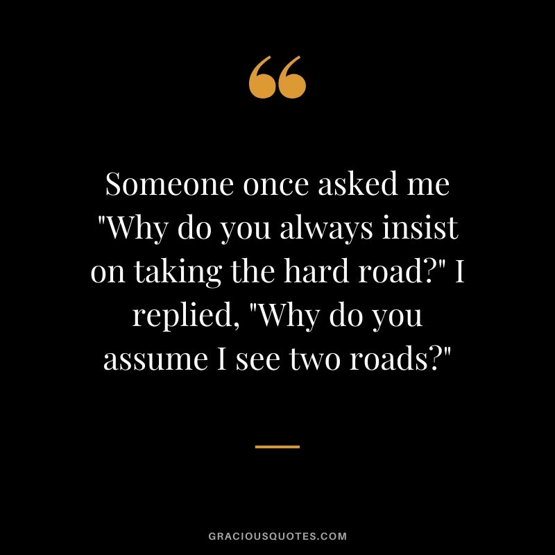 "Someone once asked me ""Why do you always insist on taking the hard road?"" I replied, ""Why do you assume I see two roads?"""