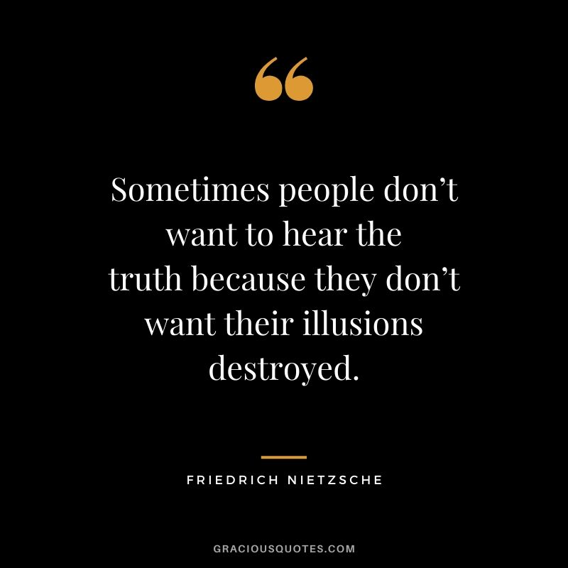 Sometimes people don't want to hear the truth because they don't want their illusions destroyed.