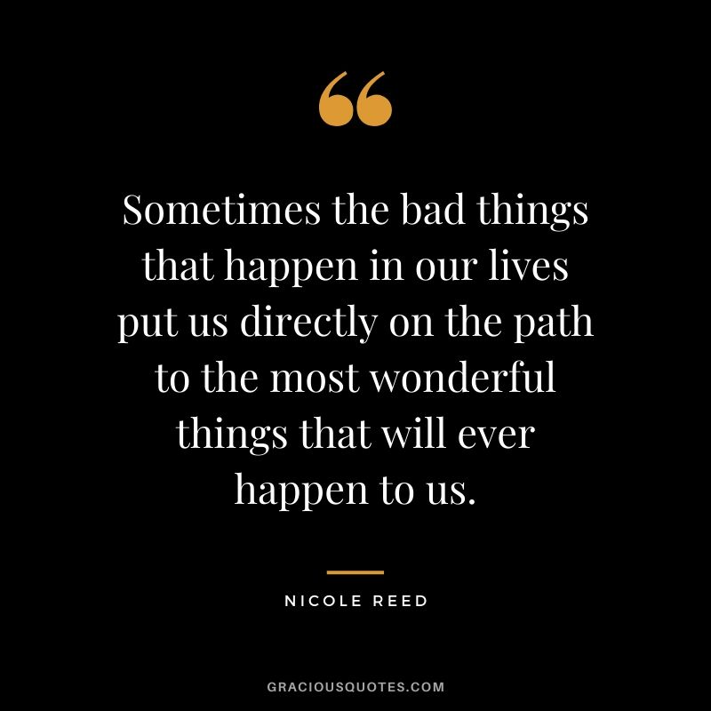 Sometimes the bad things that happen in our lives put us directly on the path to the most wonderful things that will ever happen to us. - Nicole Reed