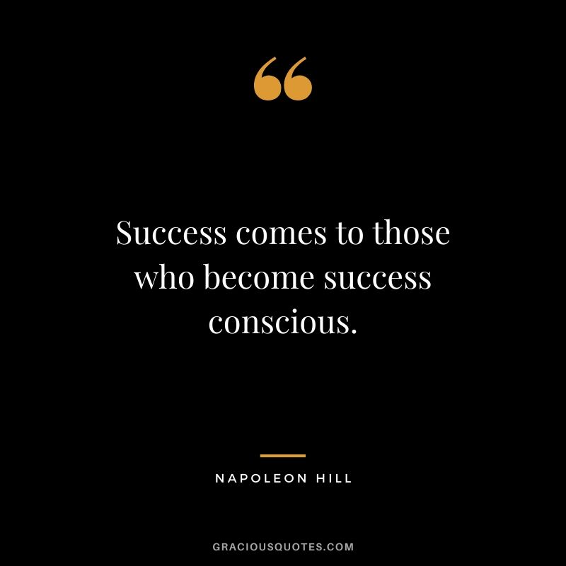 Success comes to those who become success conscious.