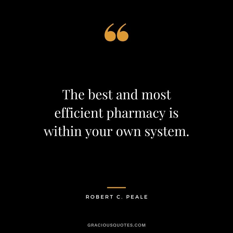 The best and most efficient pharmacy is within your own system. - Robert C. Peale