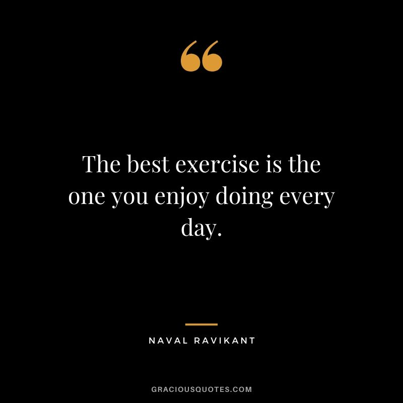 The best exercise is the one you enjoy doing every day.