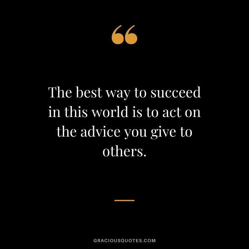 The best way to succeed in this world is to act on the advice you give to others.