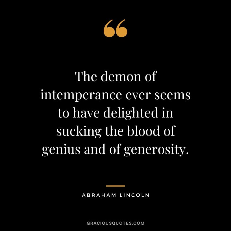 The demon of intemperance ever seems to have delighted in sucking the blood of genius and of generosity.