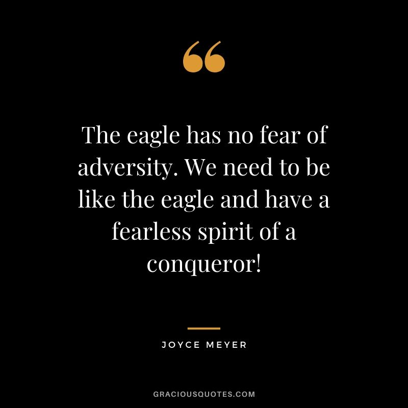 The eagle has no fear of adversity. We need to be like the eagle and have a fearless spirit of a conqueror! - Joyce Meyer
