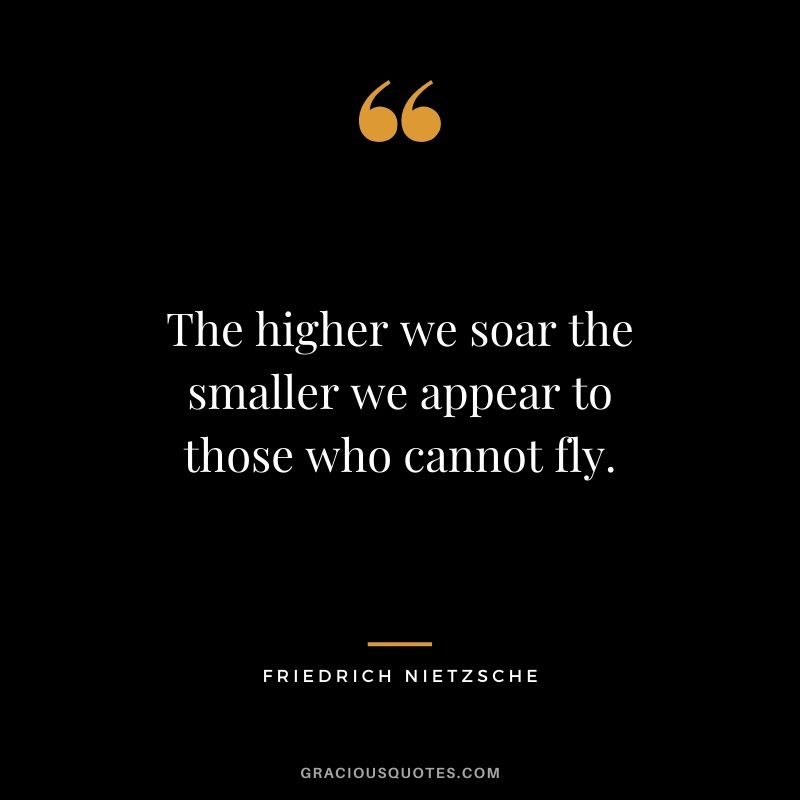 The higher we soar the smaller we appear to those who cannot fly.