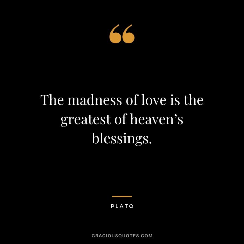 The madness of love is the greatest of heaven's blessings. - Plato