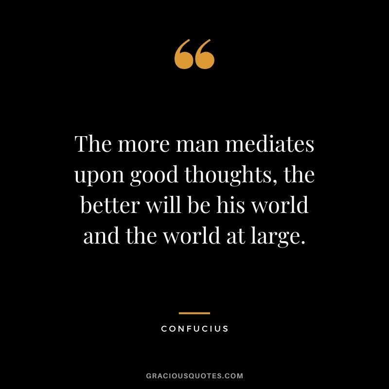 The more man mediates upon good thoughts, the better will be his world and the world at large. - Confucius