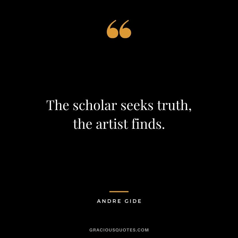 The scholar seeks truth, the artist finds.
