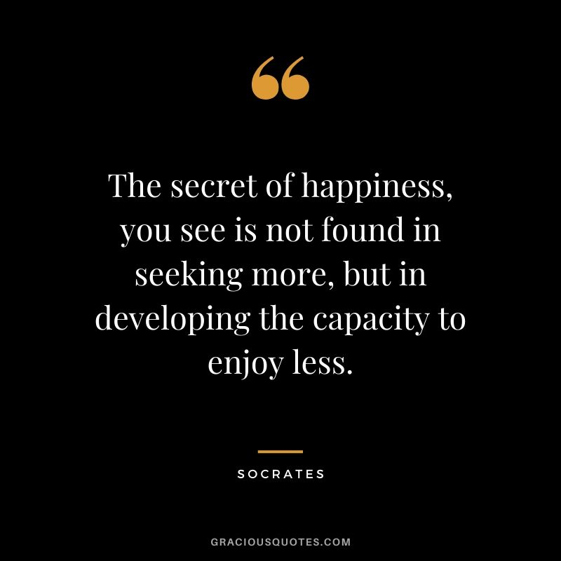 The secret of happiness, you see is not found in seeking more, but in developing the capacity to enjoy less.