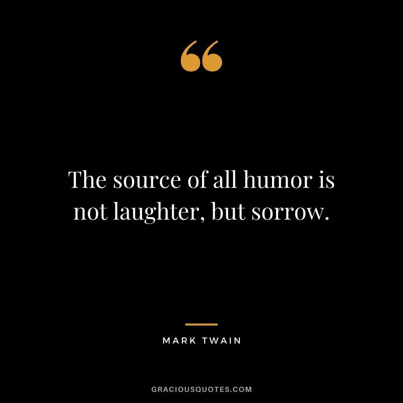 The source of all humor is not laughter, but sorrow.