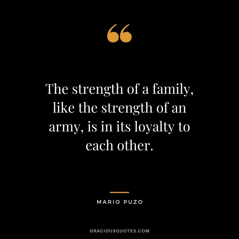 The strength of a family, like the strength of an army, is in its loyalty to each other. - Mario Puzo