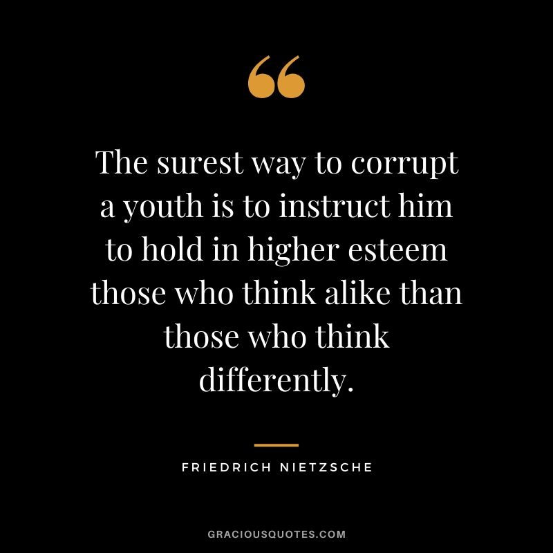 The surest way to corrupt a youth is to instruct him to hold in higher esteem those who think alike than those who think differently.