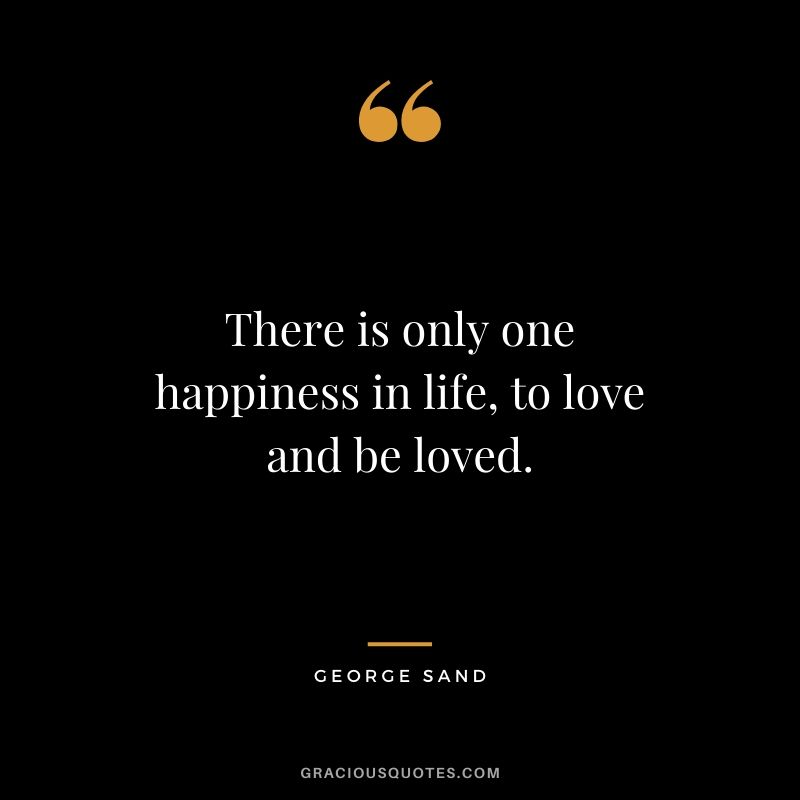 There is only one happiness in life, to love and be loved. - George Sand