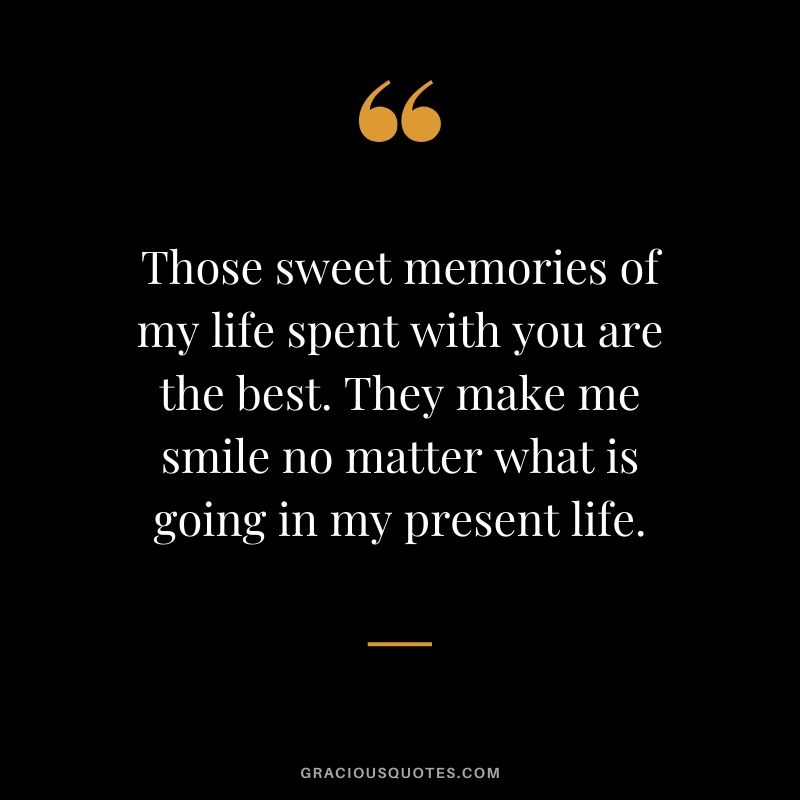 Those sweet memories of my life spent with you are the best. They make me smile no matter what is going in my present life.