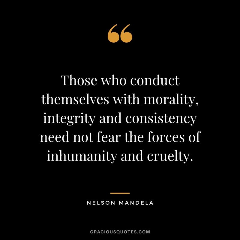 Those who conduct themselves with morality, integrity and consistency need not fear the forces of inhumanity and cruelty.