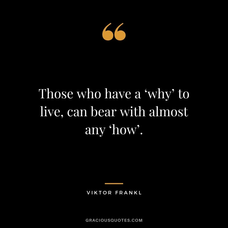 Those who have a 'why' to live, can bear with almost any 'how'. - Viktor Frankl