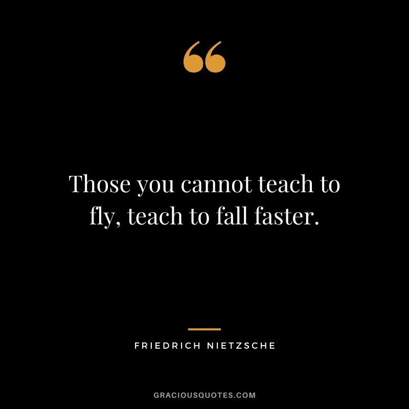 Those you cannot teach to fly, teach to fall faster.