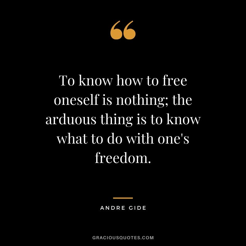 To know how to free oneself is nothing; the arduous thing is to know what to do with one's freedom.