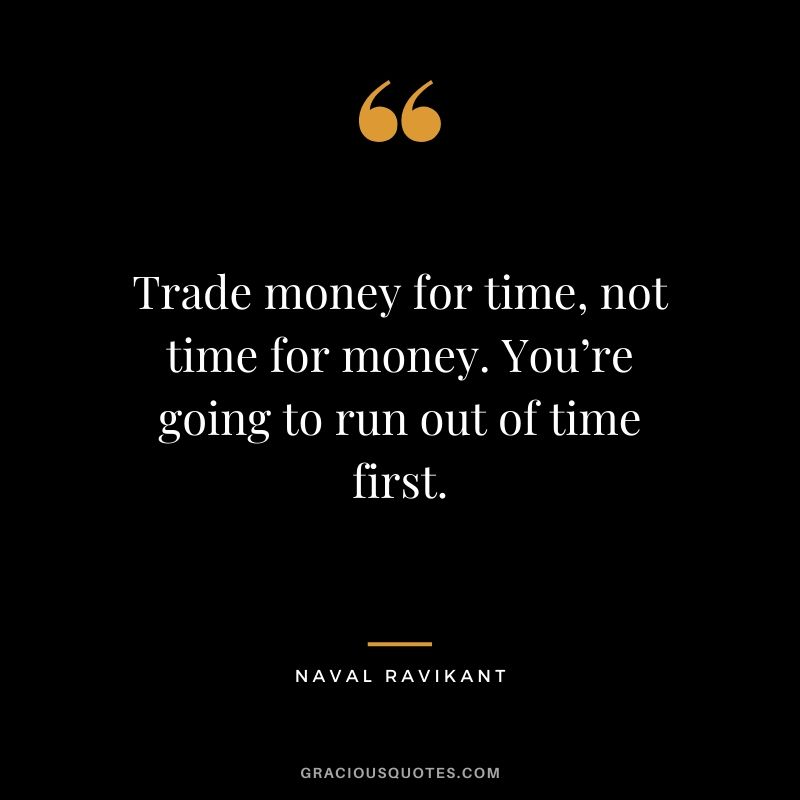 Trade money for time, not time for money. You're going to run out of time first. - Naval Ravikant