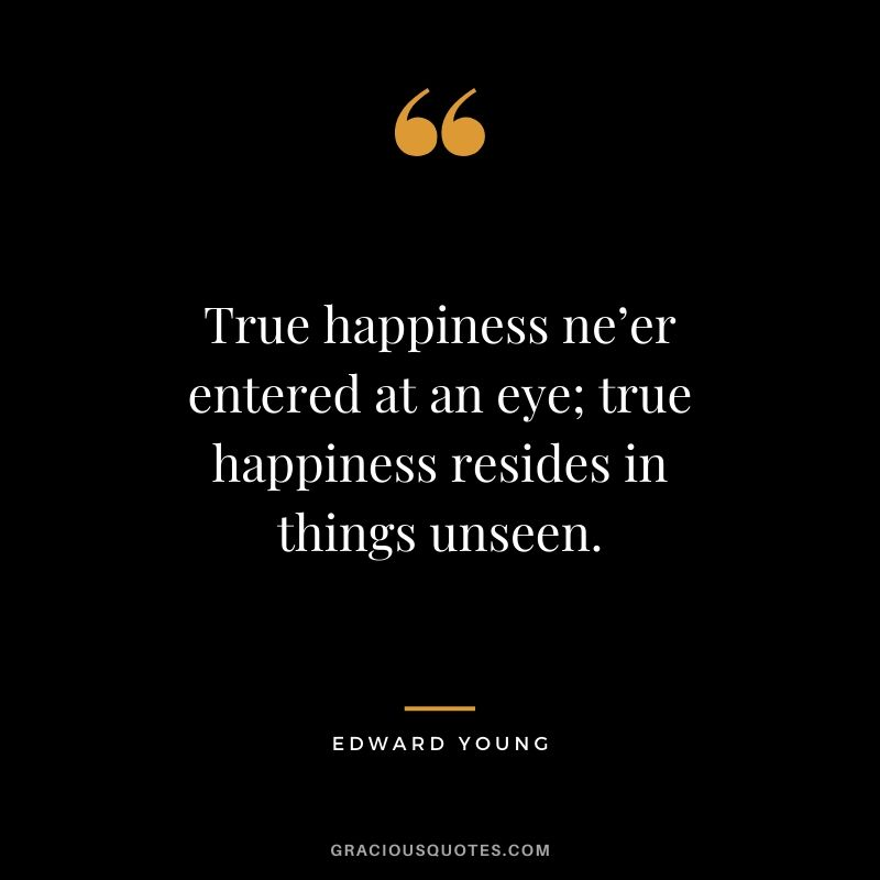 True happiness ne'er entered at an eye; true happiness resides in things unseen. - Edward Young
