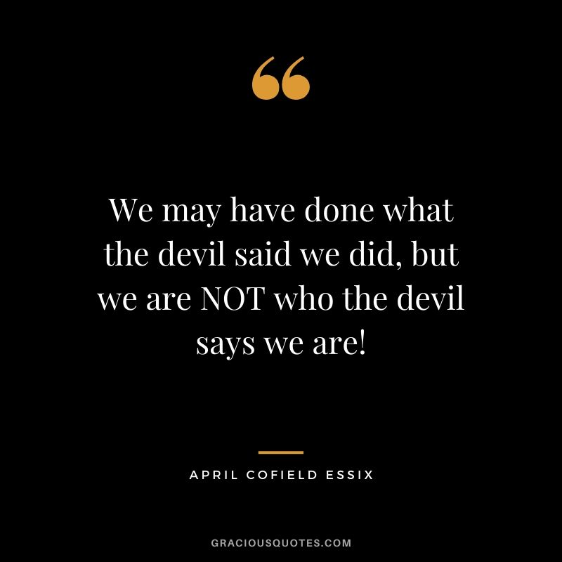 We may have done what the devil said we did, but we are NOT who the devil says we are! - April Cofield Essix