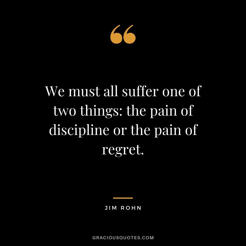We must all suffer one of two things: the pain of discipline or the pain of regret. - Jim Rohn