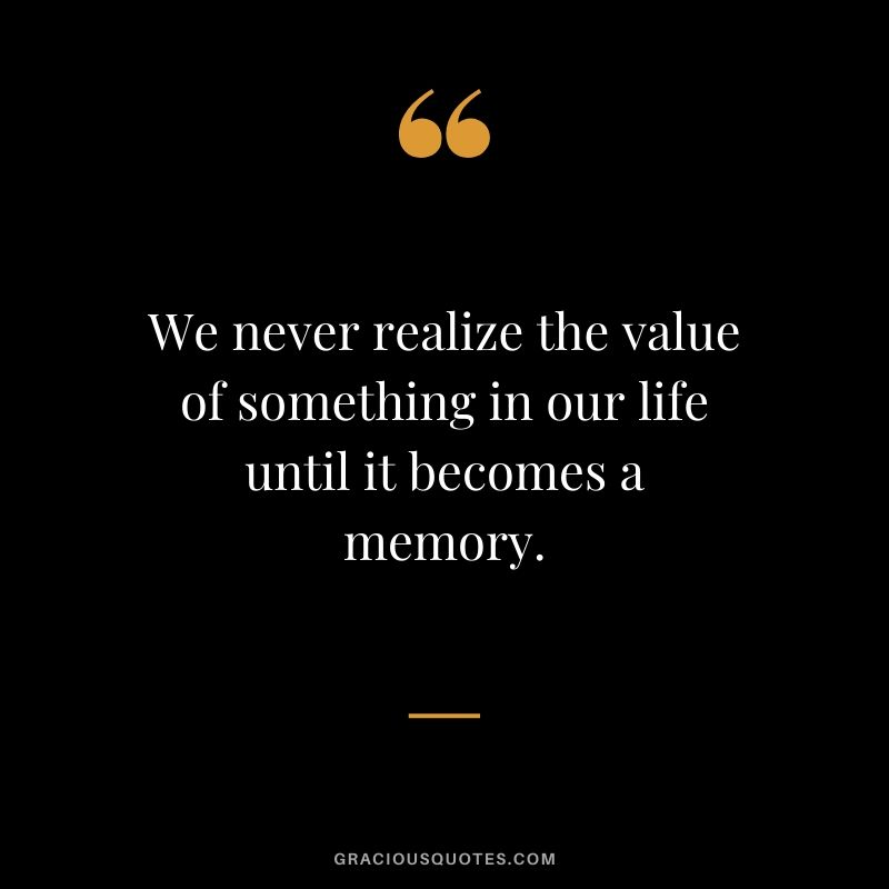 We never realize the value of something in our life until it becomes a memory.