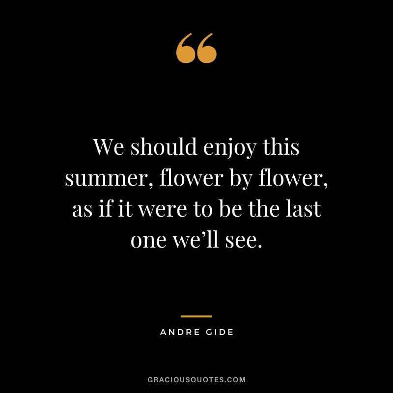 We should enjoy this summer, flower by flower, as if it were to be the last one we'll see.