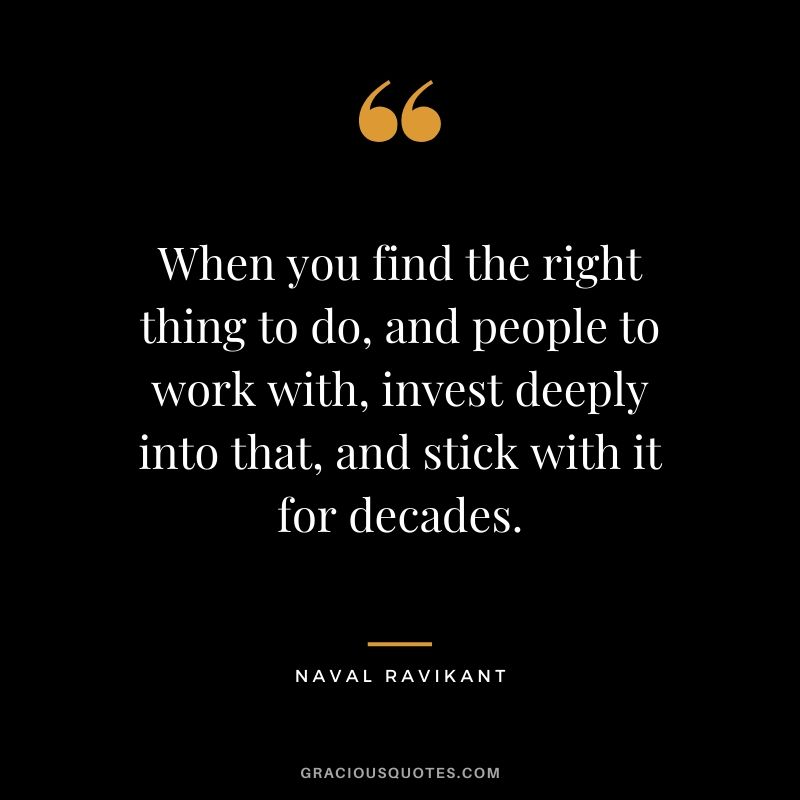 When you find the right thing to do, and people to work with, invest deeply into that, and stick with it for decades.