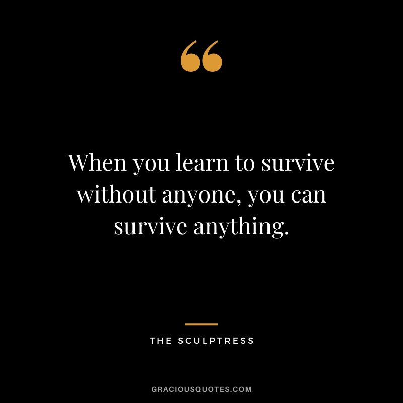 When you learn to survive without anyone, you can survive anything. - The Sculptress