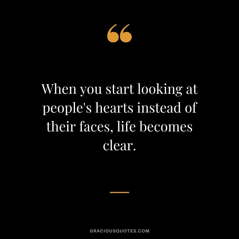 When you start looking at people's hearts instead of their faces, life becomes clear.