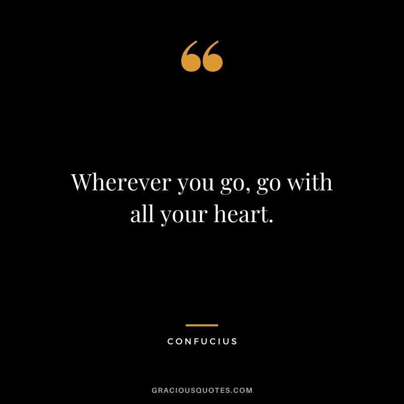 Wherever you go, go with all your heart. - Confucius