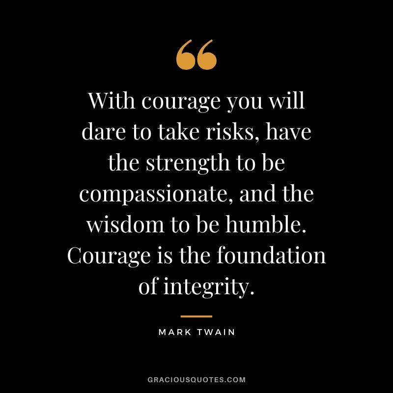 With courage you will dare to take risks, have the strength to be compassionate, and the wisdom to be humble. Courage is the foundation of integrity. - Mark Twain