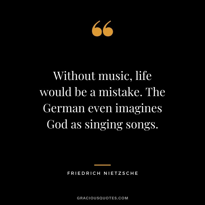 Without music, life would be a mistake. The German even imagines God as singing songs.