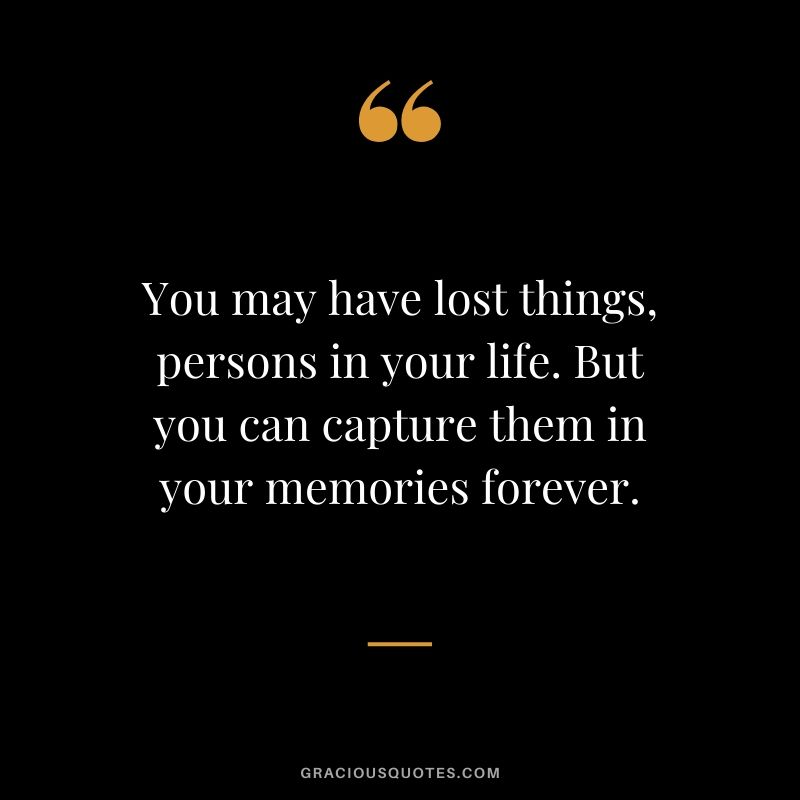 You may have lost things, persons in your life. But you can capture them in your memories forever.