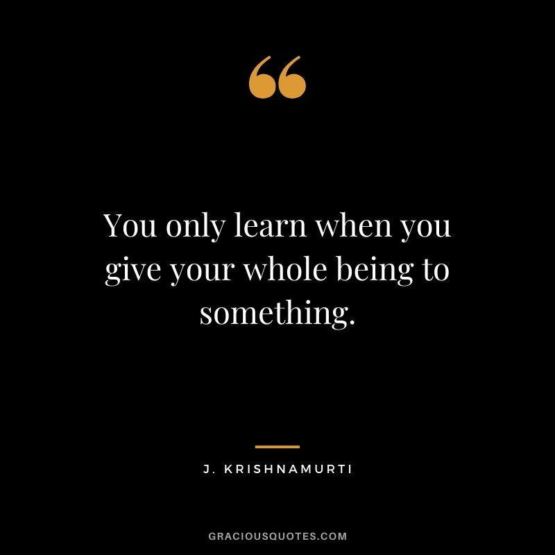 You only learn when you give your whole being to something. - J. Krishnamurti