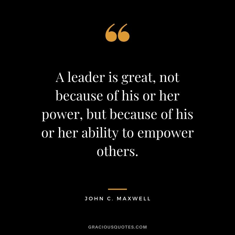 A leader is great, not because of his or her power, but because of his or her ability to empower others.