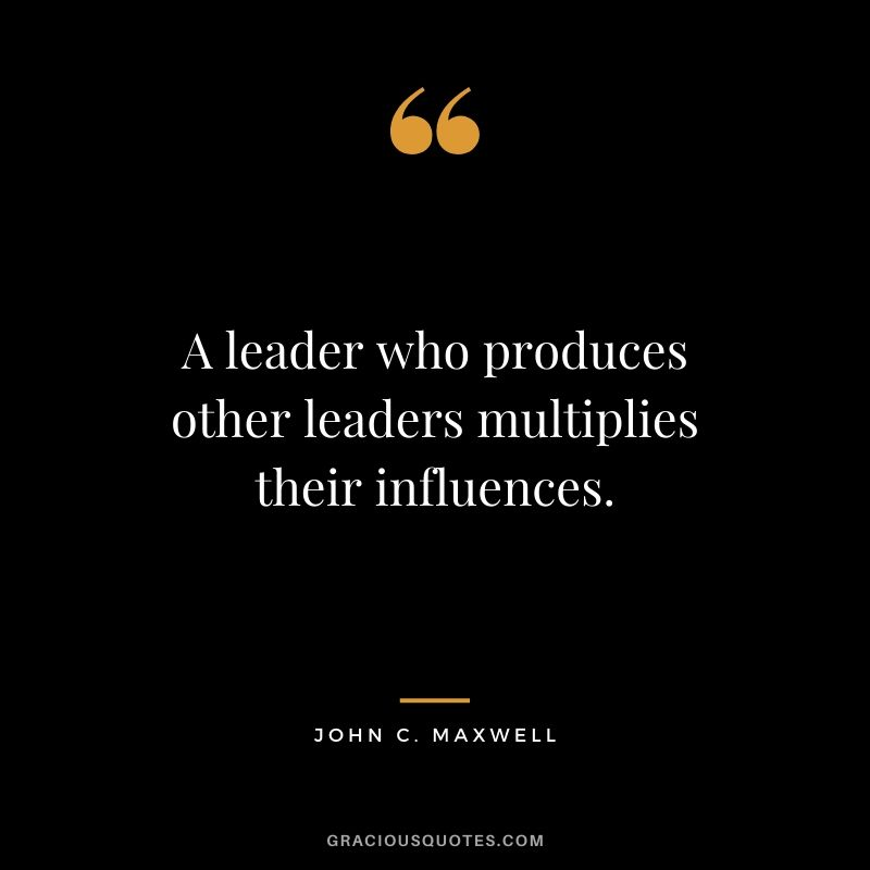 A leader who produces other leaders multiplies their influences.