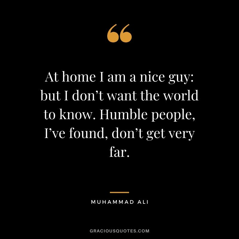 At home I am a nice guy - but I don't want the world to know. Humble people, I've found, don't get very far.