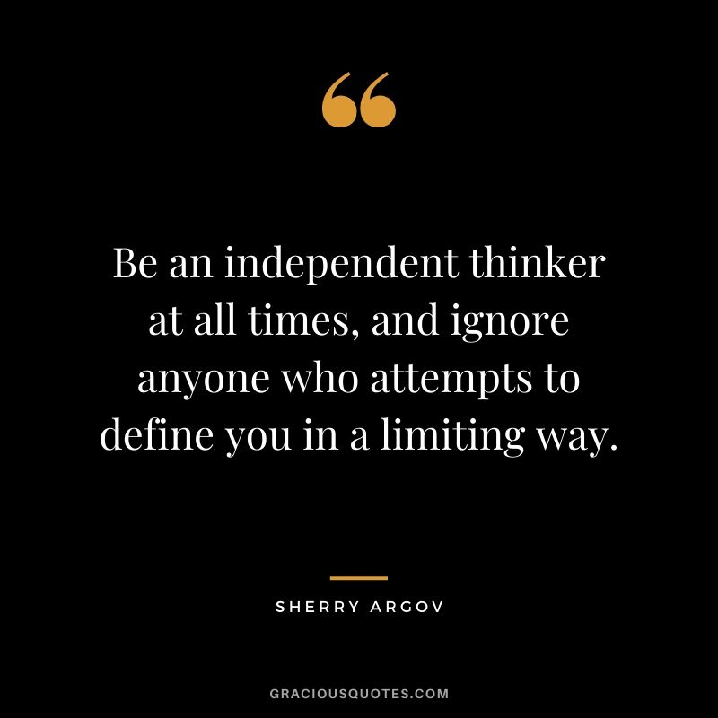 Be an independent thinker at all times, and ignore anyone who attempts to define you in a limiting way. - Sherry Argov