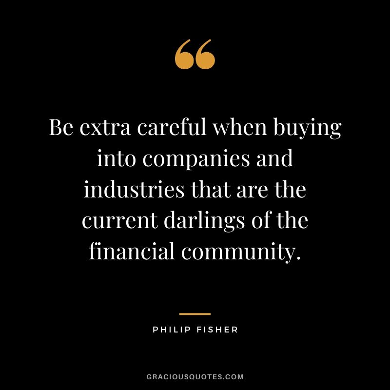 Be extra careful when buying into companies and industries that are the current darlings of the financial community.