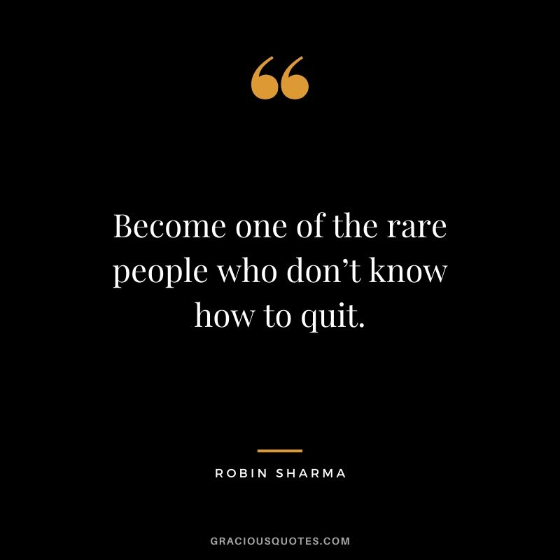 Become one of the rare people who don't know how to quit.