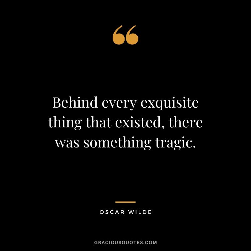 Behind every exquisite thing that existed, there was something tragic.