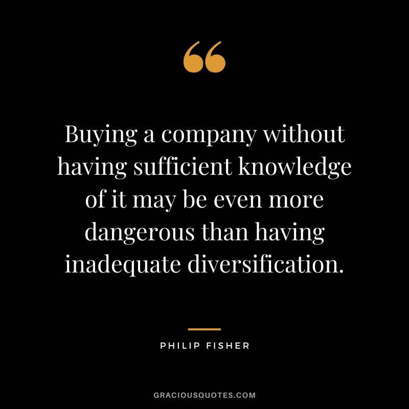 Buying a company without having sufficient knowledge of it may be even more dangerous than having inadequate diversification.